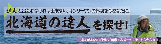 達人と出会わなければ出来ない、オンリーワンの体験を今あなたに。北海道の達人を探せ! 達人があなただけにご用意するメニューはこちらから。